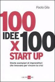 100 idee x 100 start up. Storie esemplari di imprenditori che innovano per vincere la crisi