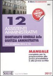 12 assistenti amministrativi. Segretariato generale della giustizia amministrativa. Manuale completo per la preparazione alla prova preselettiva ealla prova scritta