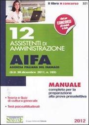 12 assistenti di amministrazione. AIFA agenzia italiana del farmaco. Manuale completo per la preparazione alla prova preselettiva