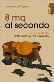 8 mq al secondo. Salvare l'Italia dall'asfalto e dal cemento