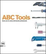 ABC Tools. Cento anni di cultura dell'utensile professionale. Ediz. italiana e inglese
