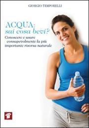 Acqua. Sai cosa bevi? Conoscere e usare consapevolmente la più importante risorsa naturale