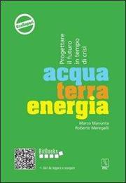 Acqua terra energia. Progettare il futuro in tempo di crisi