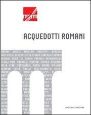 Acquedotti romani. Catalogo della mostra (Roma, 2011). Ediz. illustrata