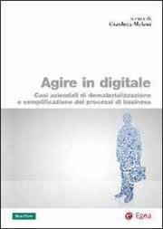 Agire in digitale. Casi aziendali di dematerializzazione e semplificazione dei processi di business