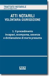 Atti notarili - La volontaria giurisdizione - Vol. I - Il procedimento - Incapaci, scomparsa, assenza e dichiarazione di morte presunta