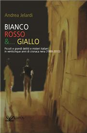 Bianco, rosso &... giallo. Piccoli e grandi delitti e misteri italiani in venticinque anni di cronaca nera (1988-2013)