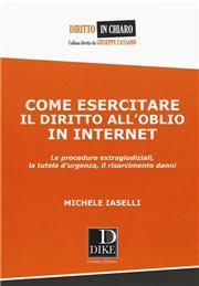 Come esercitare il diritto all'oblio in internet. Le procedure extragiudiziali, la tutela d'urgenza, il risarcimento danni