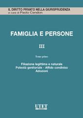 Famiglia e persone. Aggiornamento Vol. III - Tomo I: Filiazione legittima e naturale, potestà genitoriale, affido condiviso, adozioni