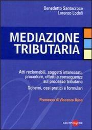 Mediazione tributaria. Atti reclamabili, soggetti interessati, procedure, effetti e conseguenze sul processo tributario. Schemi, casi pratici e formulari