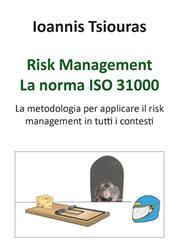 Risk management. La norma ISO 31000. La metodologia per applicare efficacemente il risk management in tutti i contesti